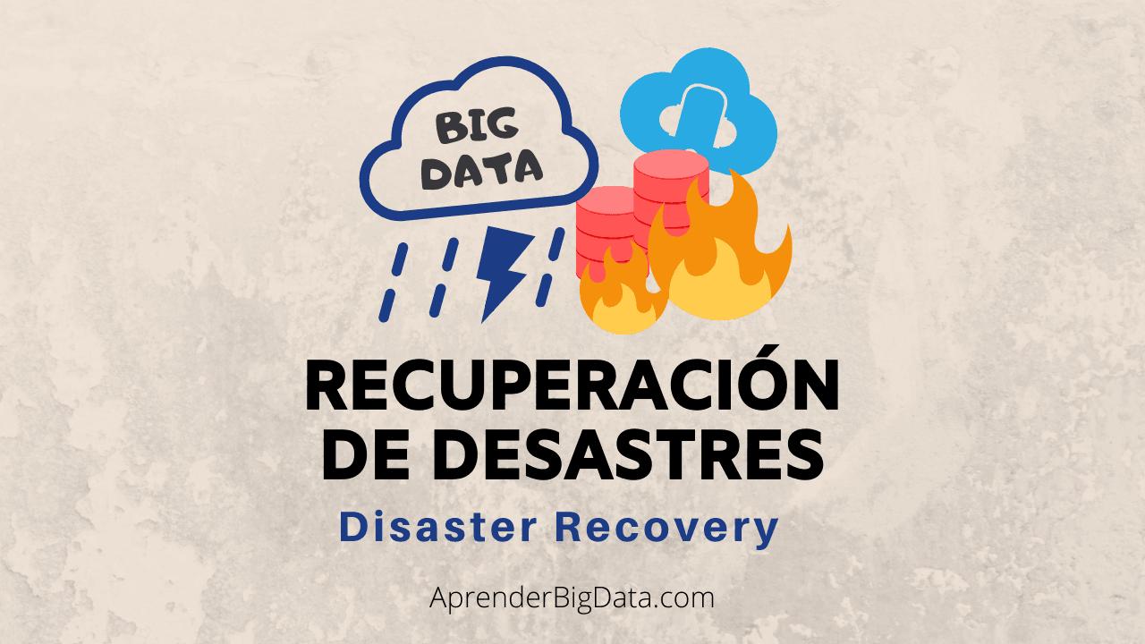 Recuperación de desastres (Disaster recovery) Big Data