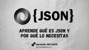 Aprende qué es JSON y por qué lo necesitas